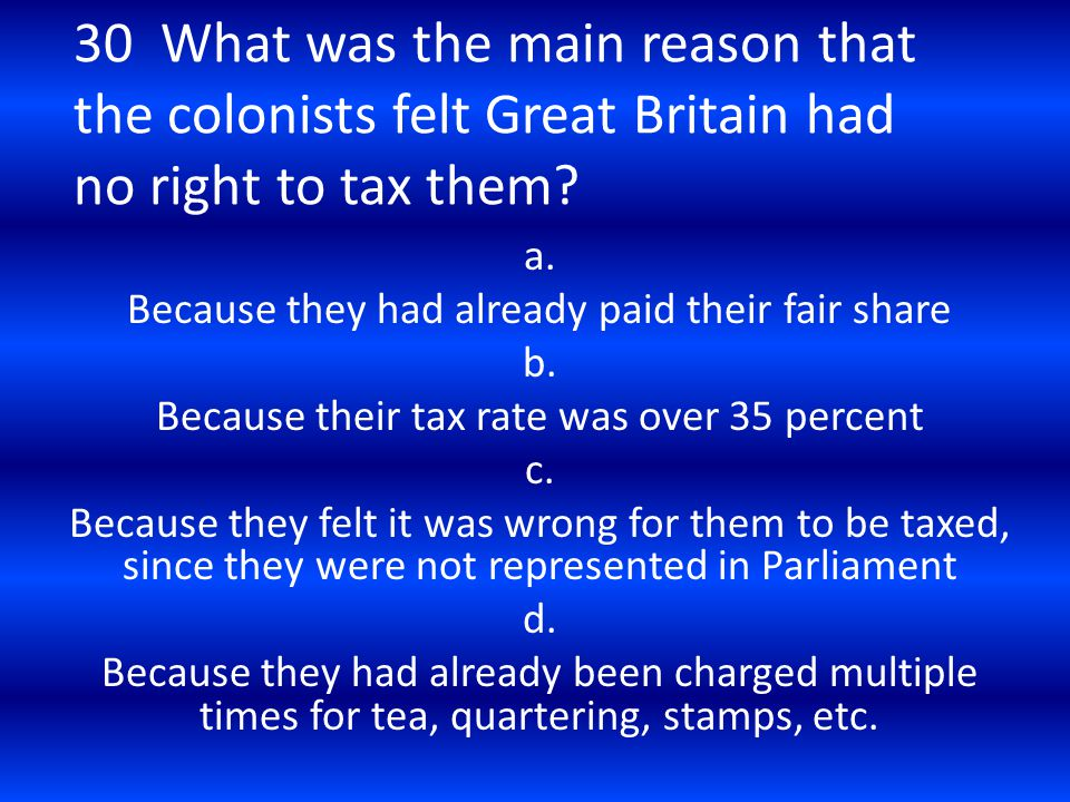 30 What was the main reason that the colonists felt Great Britain had no right to tax them