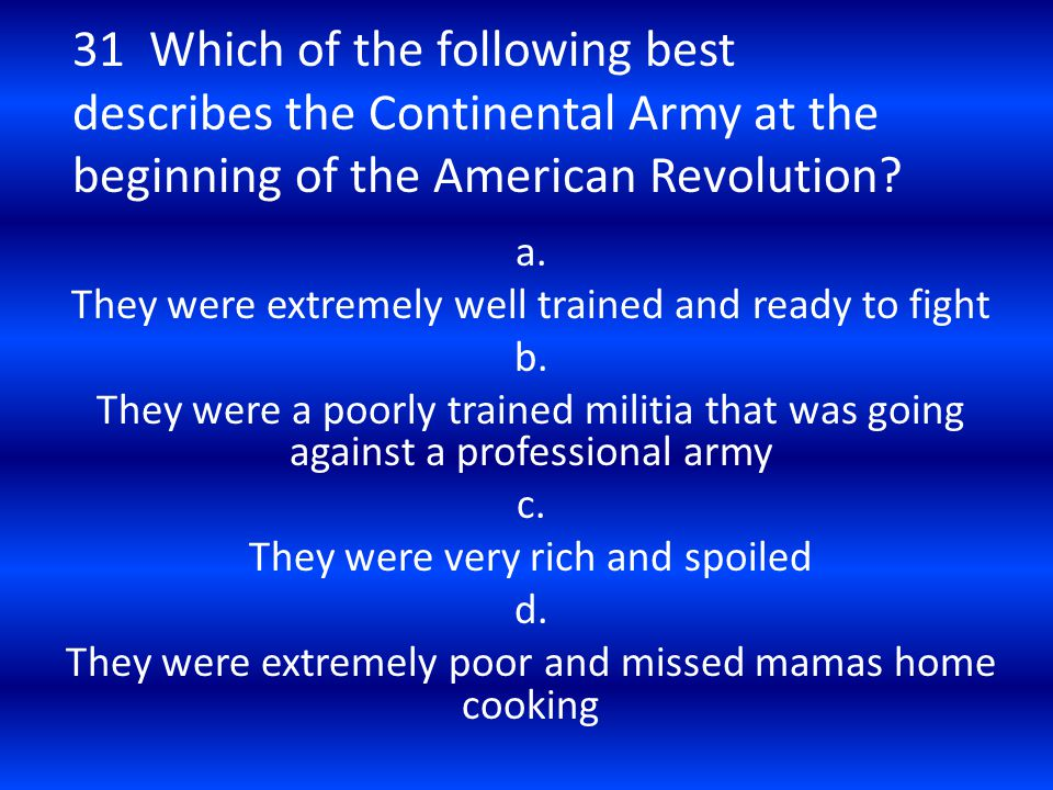 31 Which of the following best describes the Continental Army at the beginning of the American Revolution