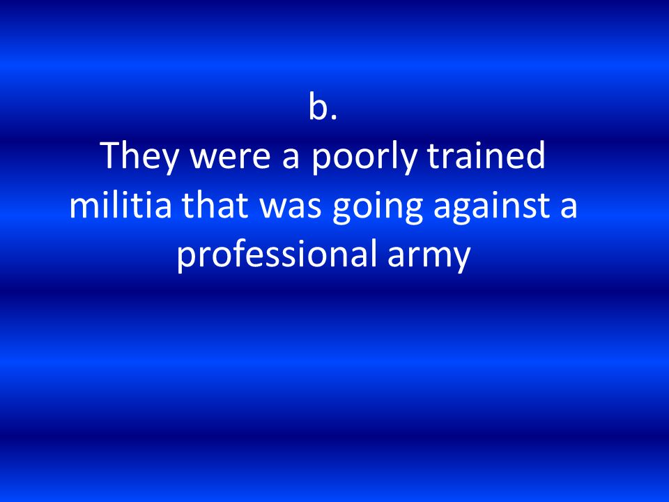 b. They were a poorly trained militia that was going against a professional army