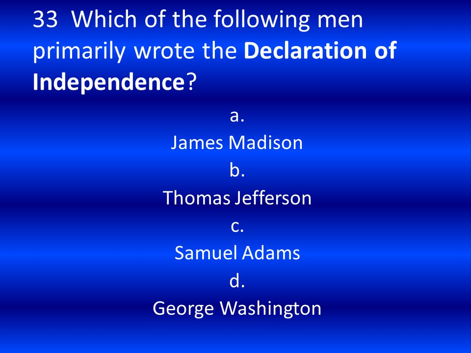 33 Which of the following men primarily wrote the Declaration of Independence