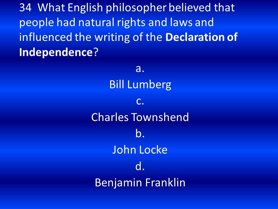 34 What English philosopher believed that people had natural rights and laws and influenced the writing of the Declaration of Independence