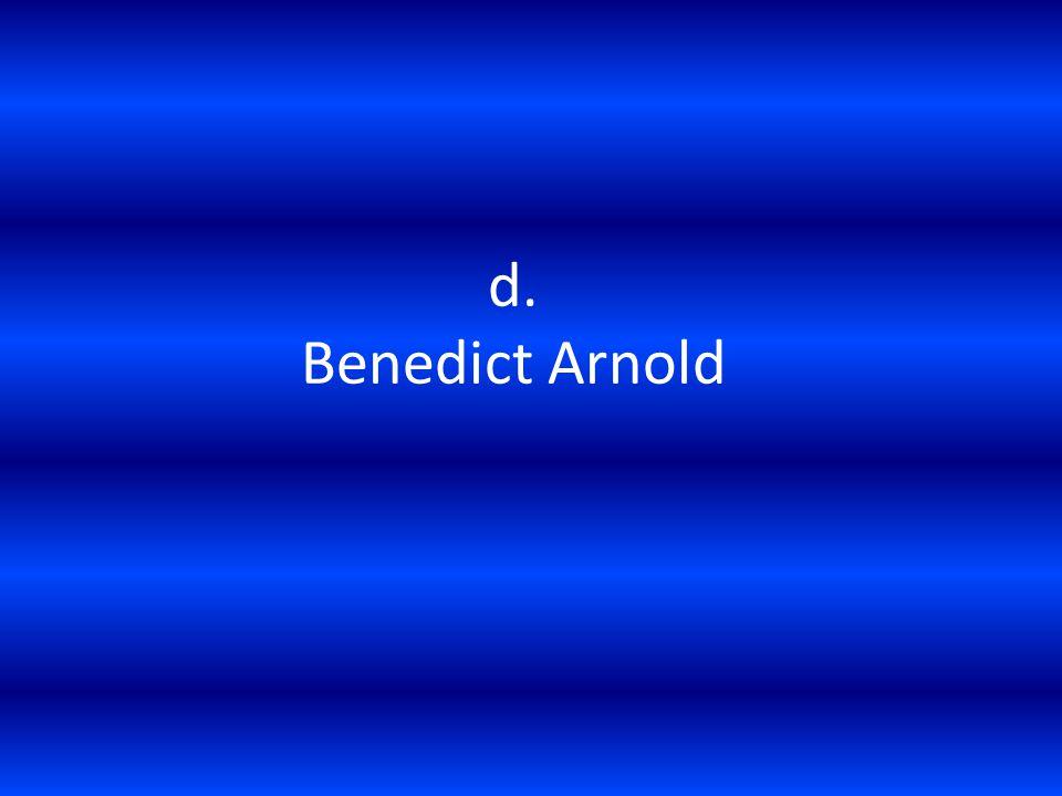 d. Benedict Arnold