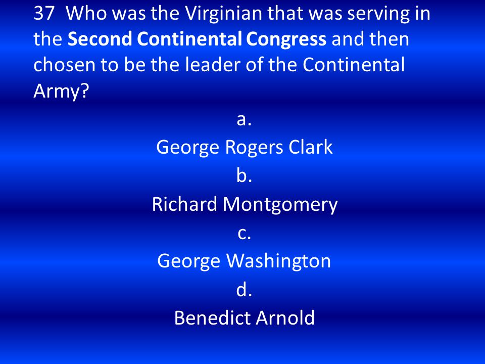 37 Who was the Virginian that was serving in the Second Continental Congress and then chosen to be the leader of the Continental Army