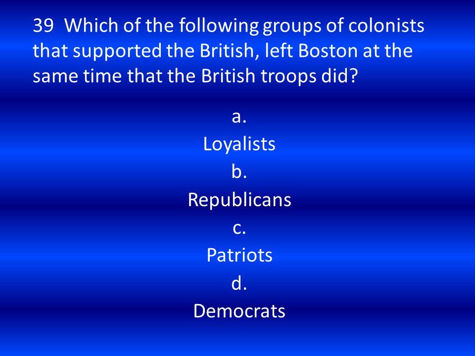 a. Loyalists b. Republicans c. Patriots d. Democrats