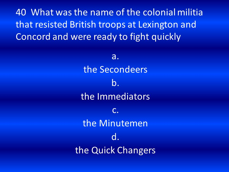 40 What was the name of the colonial militia that resisted British troops at Lexington and Concord and were ready to fight quickly