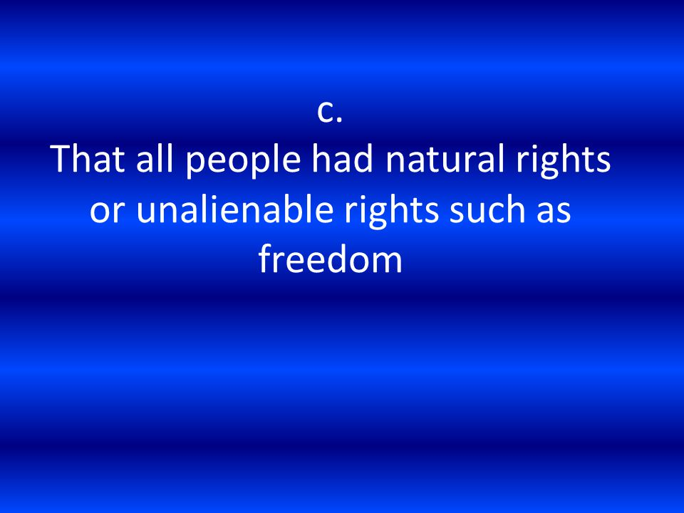 c. That all people had natural rights or unalienable rights such as freedom