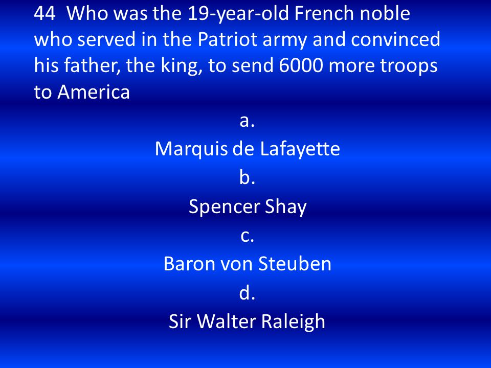 44 Who was the 19-year-old French noble who served in the Patriot army and convinced his father, the king, to send 6000 more troops to America
