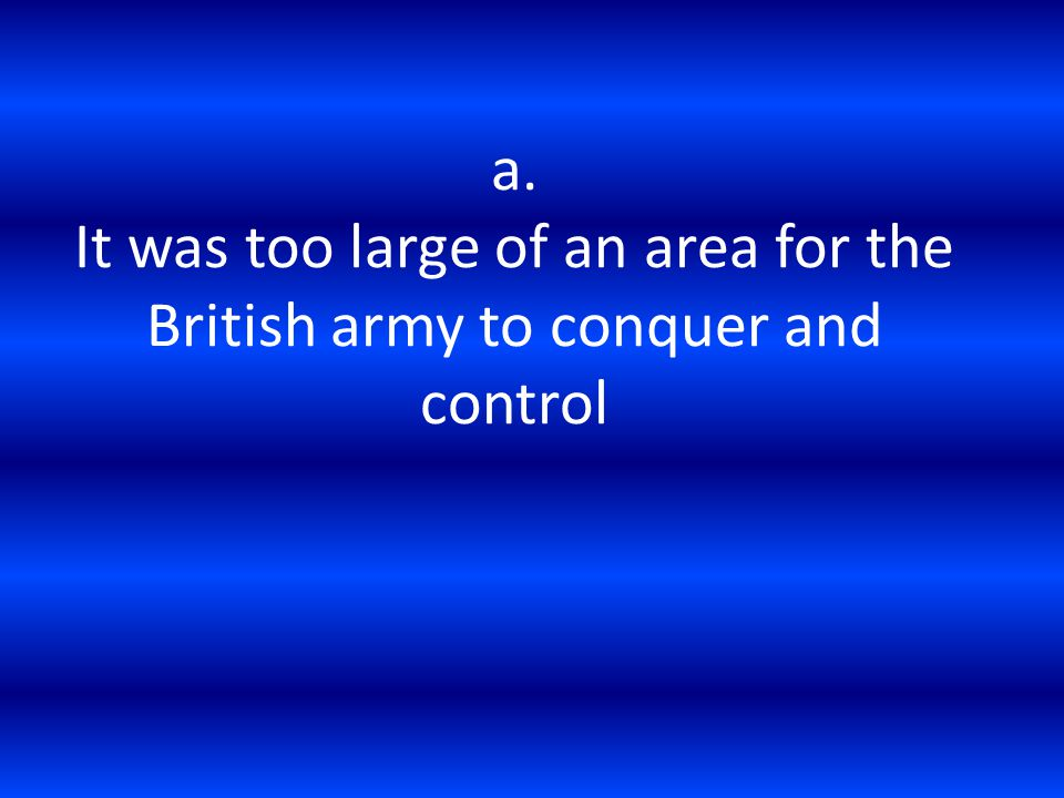 a. It was too large of an area for the British army to conquer and control