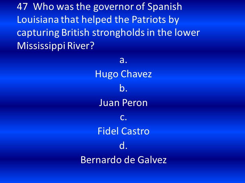 a. Hugo Chavez b. Juan Peron c. Fidel Castro d. Bernardo de Galvez