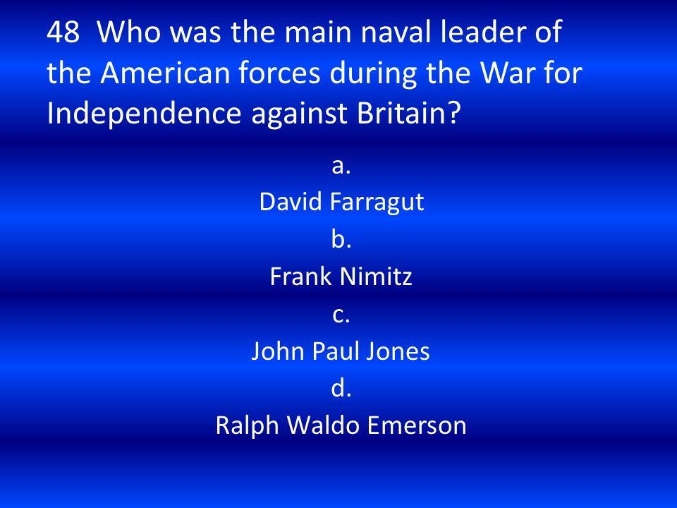 48 Who was the main naval leader of the American forces during the War for Independence against Britain