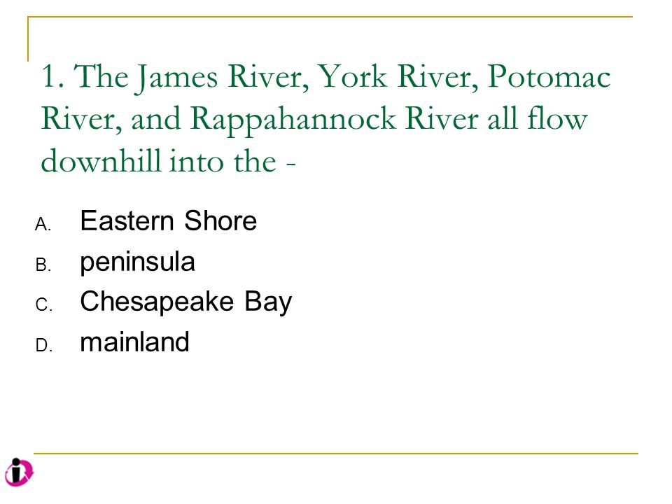 1. The James River, York River, Potomac River, and Rappahannock River all flow downhill into the -