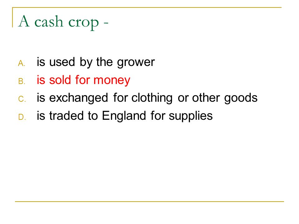 A cash crop - is used by the grower is sold for money