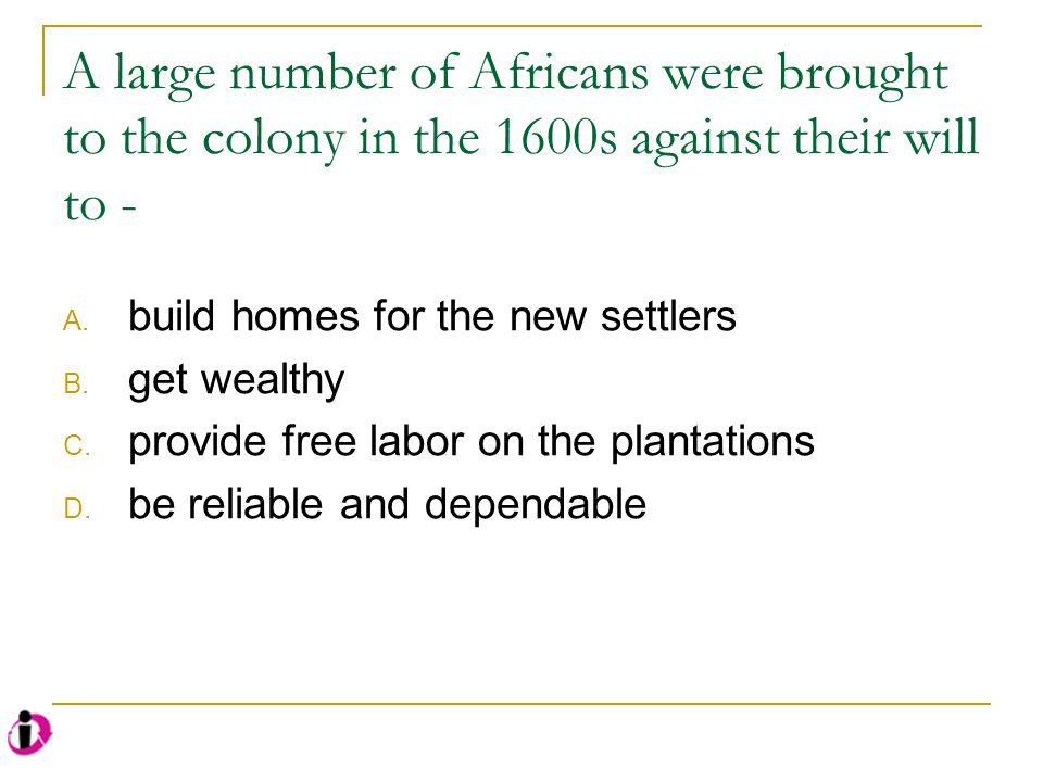 A large number of Africans were brought to the colony in the 1600s against their will to -