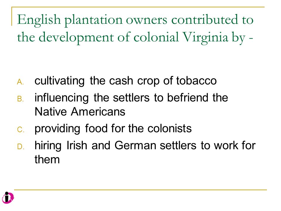 English plantation owners contributed to the development of colonial Virginia by -