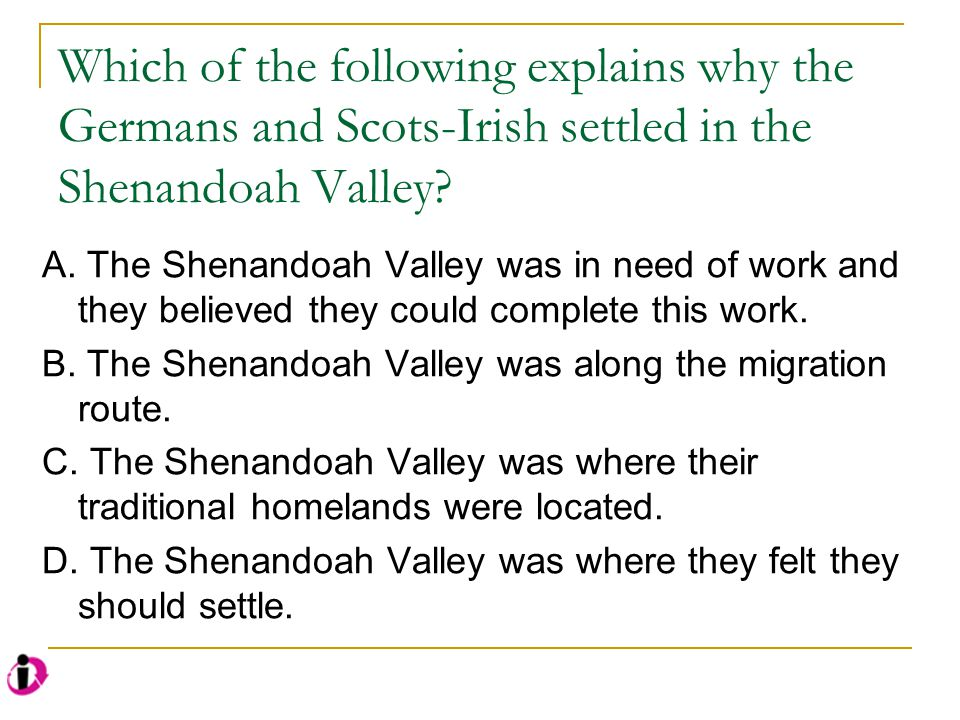 Which of the following explains why the Germans and Scots-Irish settled in the Shenandoah Valley
