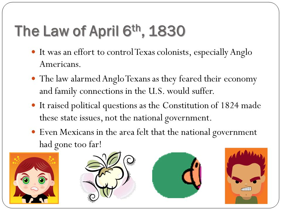 The Law of April 6th, 1830 It was an effort to control Texas colonists, especially Anglo Americans.