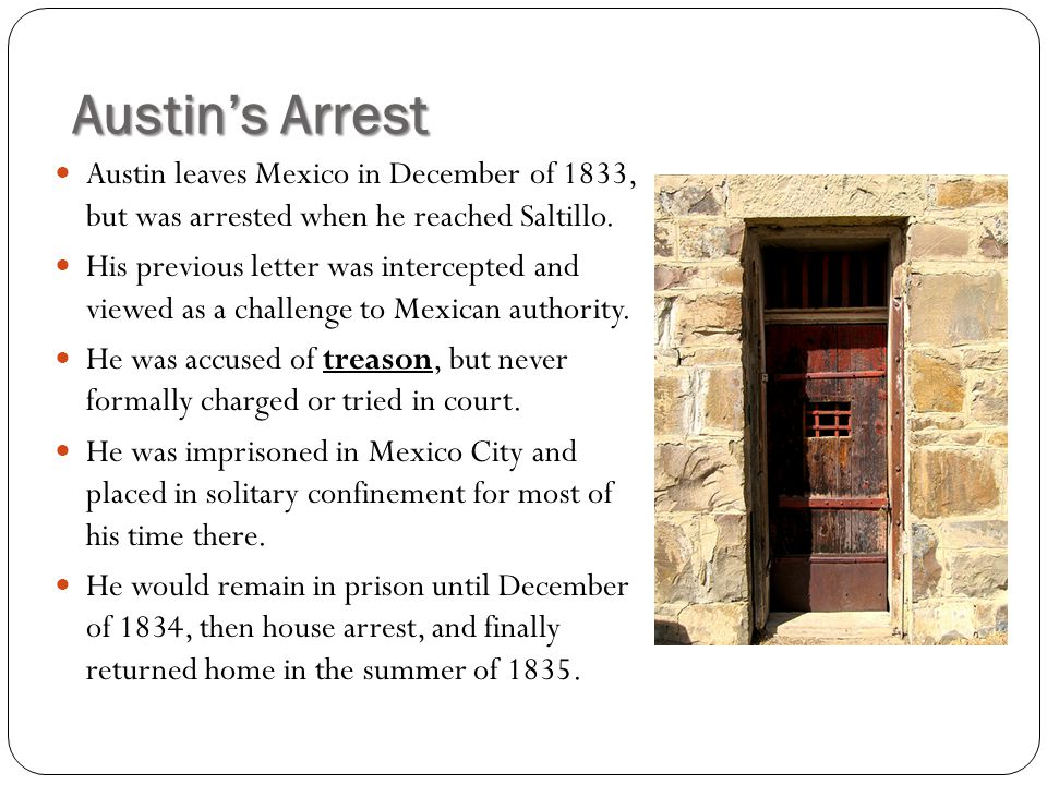 Austin's Arrest Austin leaves Mexico in December of 1833, but was arrested when he reached Saltillo.