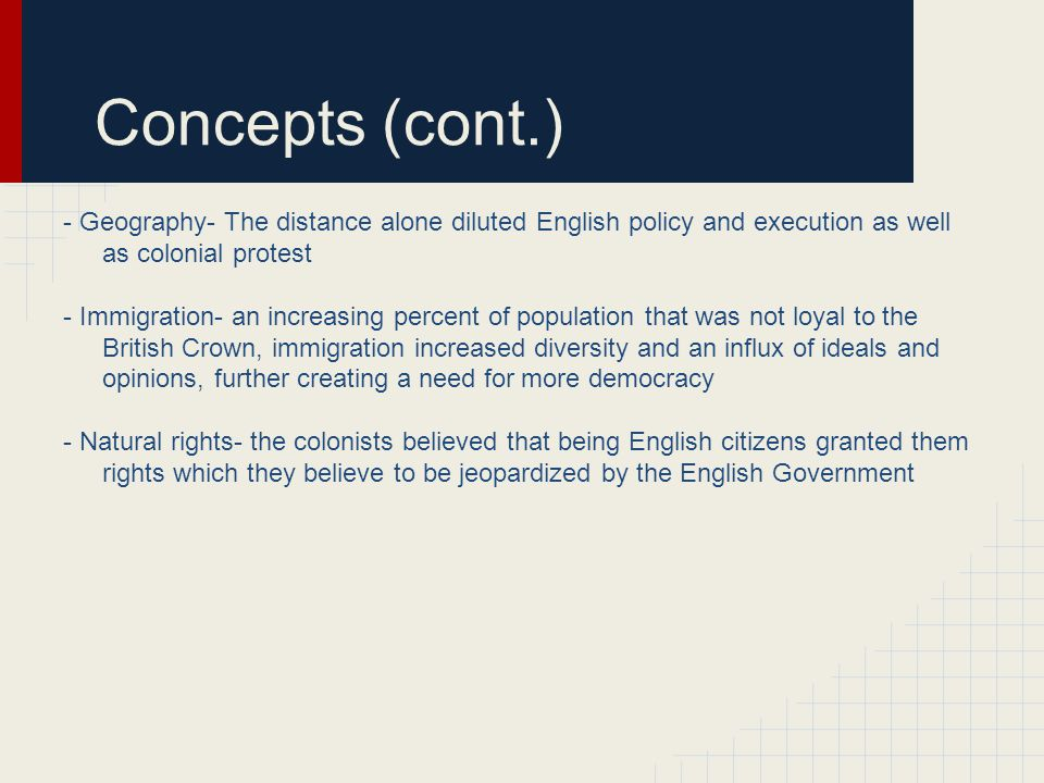 Concepts (cont.) - Geography- The distance alone diluted English policy and execution as well as colonial protest.