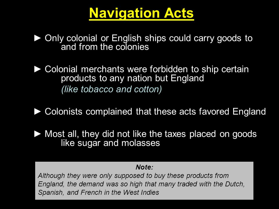 Navigation Acts ► Only colonial or English ships could carry goods to and from the colonies.