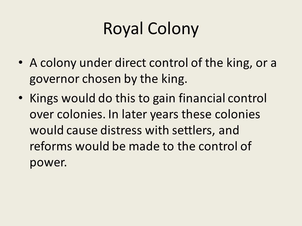 Royal Colony A colony under direct control of the king, or a governor chosen by the king.