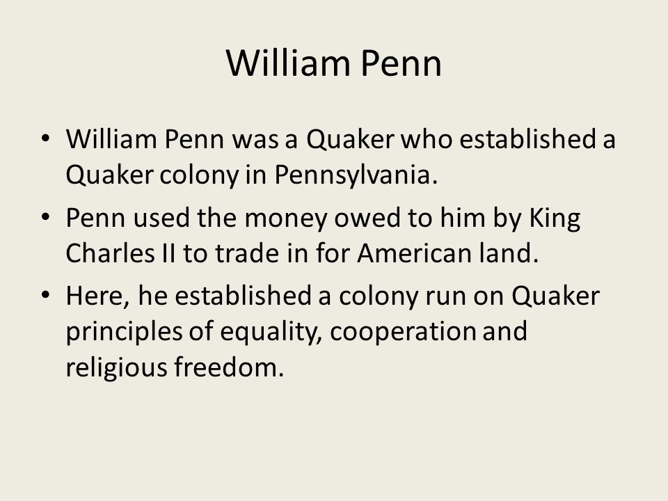 William Penn William Penn was a Quaker who established a Quaker colony in Pennsylvania.