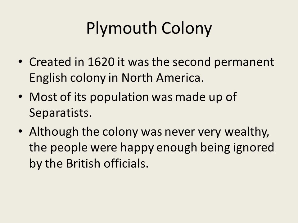 Plymouth Colony Created in 1620 it was the second permanent English colony in North America. Most of its population was made up of Separatists.