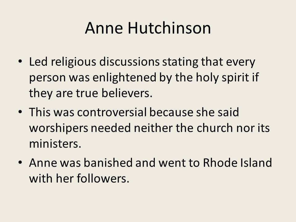 Anne Hutchinson Led religious discussions stating that every person was enlightened by the holy spirit if they are true believers.
