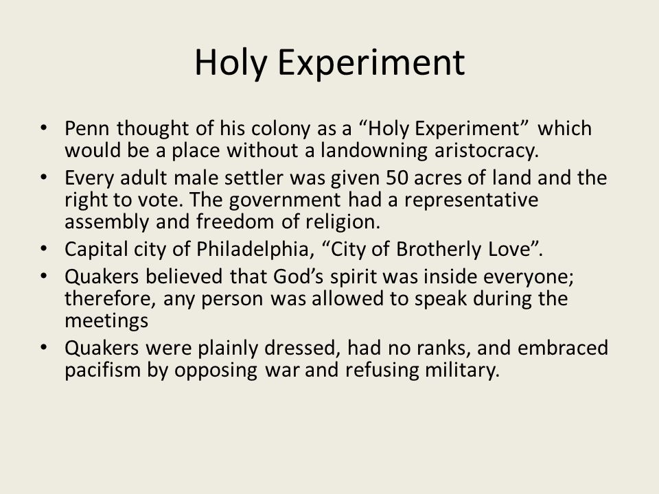 Holy Experiment Penn thought of his colony as a Holy Experiment which would be a place without a landowning aristocracy.