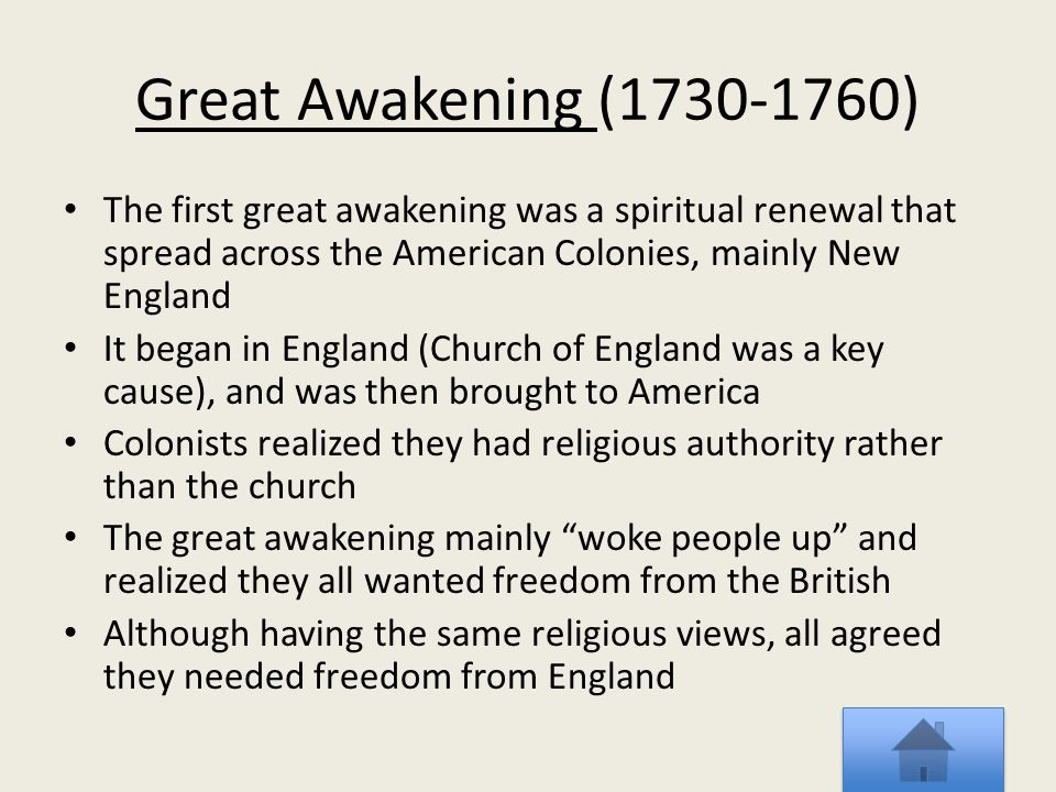 Great Awakening (1730-1760) The first great awakening was a spiritual renewal that spread across the American Colonies, mainly New England.