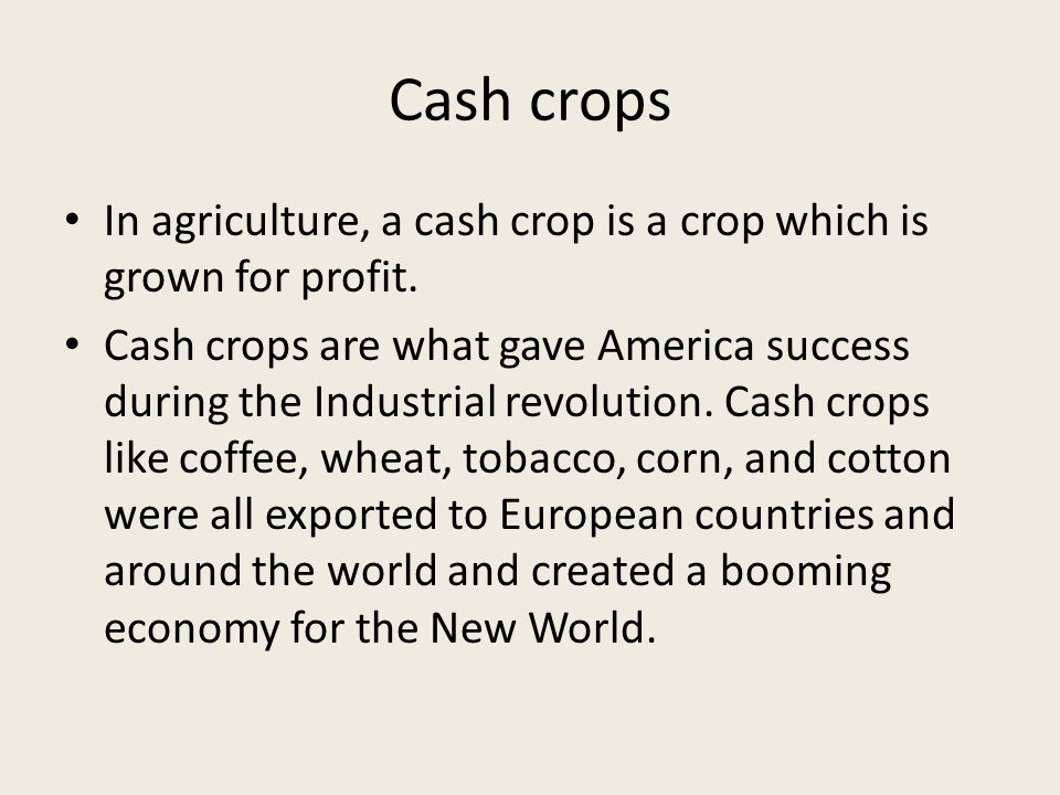 Cash crops In agriculture, a cash crop is a crop which is grown for profit.