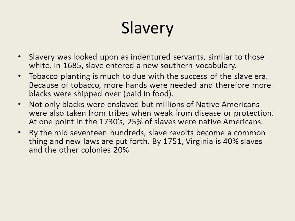 Slavery Slavery was looked upon as indentured servants, similar to those white. In 1685, slave entered a new southern vocabulary.