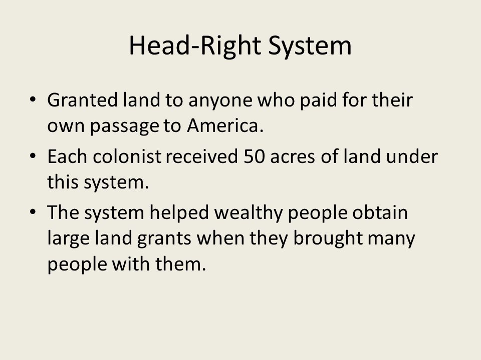 Head-Right System Granted land to anyone who paid for their own passage to America. Each colonist received 50 acres of land under this system.