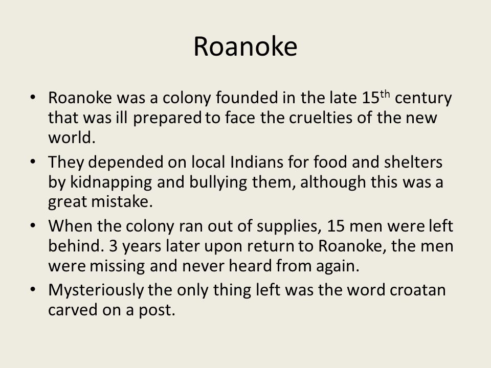 Roanoke Roanoke was a colony founded in the late 15th century that was ill prepared to face the cruelties of the new world.