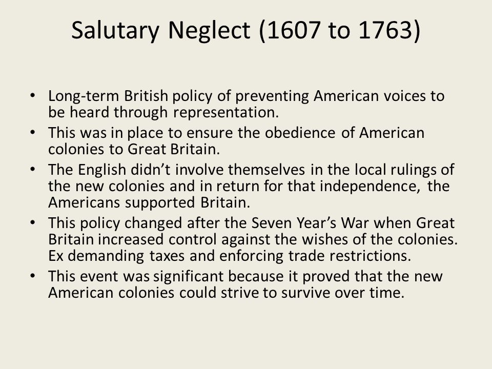 Salutary Neglect (1607 to 1763) Long-term British policy of preventing American voices to be heard through representation.