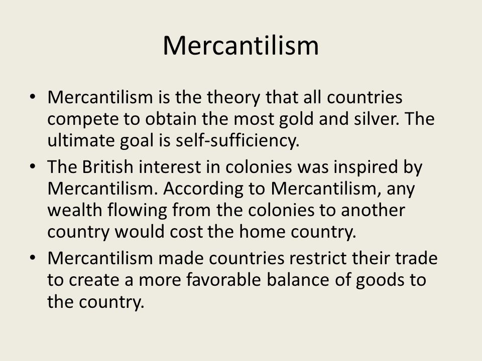 Mercantilism Mercantilism is the theory that all countries compete to obtain the most gold and silver. The ultimate goal is self-sufficiency.