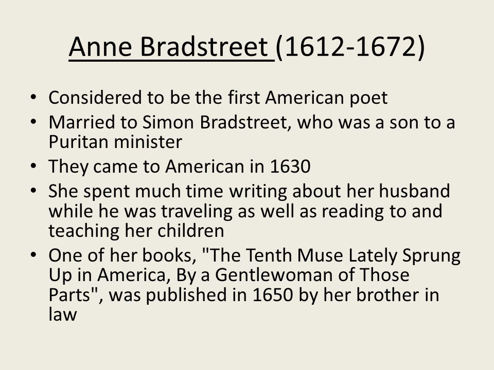 the life and times of american poet anne bradstreet Anne bradstreet was the first notable american poet, as well as the first woman to have her works published in colonial america she was influential not just to the puritans of her time, but also to women writers many years after.