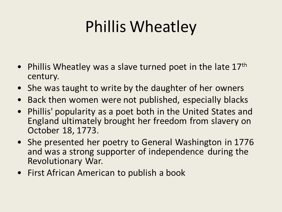 Phillis Wheatley • Phillis Wheatley was a slave turned poet in the late 17th century. • She was taught to write by the daughter of her owners.