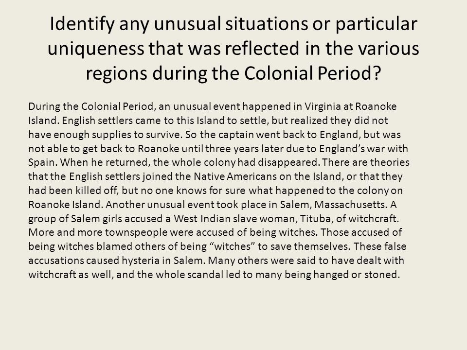 Identify any unusual situations or particular uniqueness that was reflected in the various regions during the Colonial Period