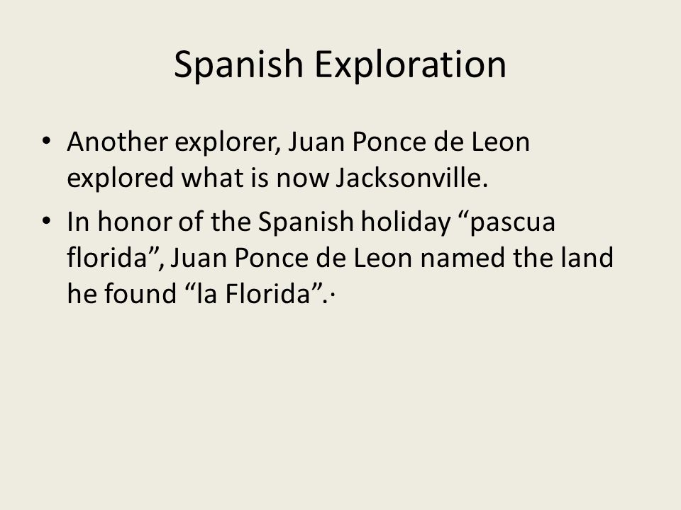 Spanish Exploration Another explorer, Juan Ponce de Leon explored what is now Jacksonville.