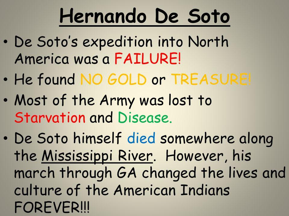 Hernando De Soto De Soto's expedition into North America was a FAILURE! He found NO GOLD or TREASURE!