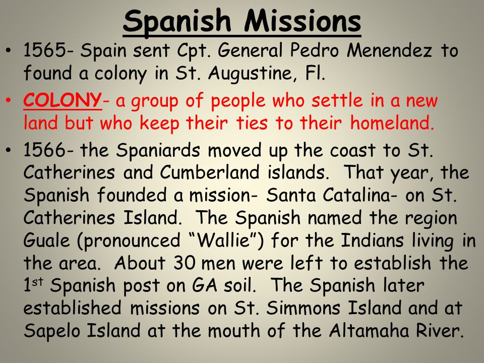Spanish Missions 1565- Spain sent Cpt. General Pedro Menendez to found a colony in St. Augustine, Fl.