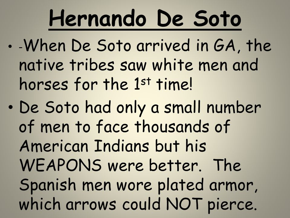 Hernando De Soto -When De Soto arrived in GA, the native tribes saw white men and horses for the 1st time!