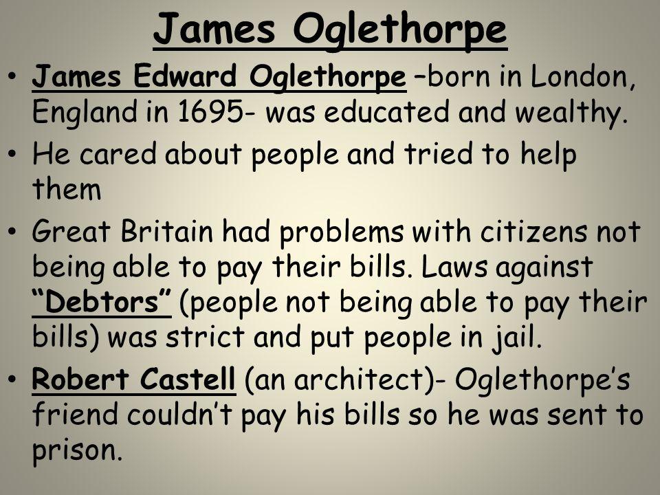 James Oglethorpe James Edward Oglethorpe –born in London, England in 1695- was educated and wealthy.
