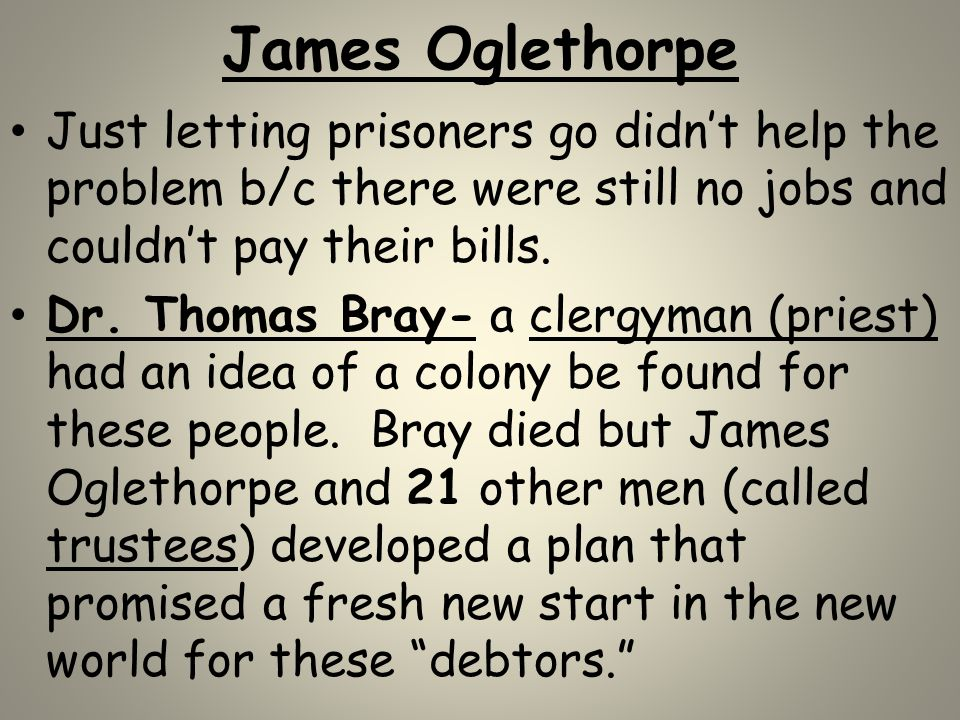 James Oglethorpe Just letting prisoners go didn't help the problem b/c there were still no jobs and couldn't pay their bills.