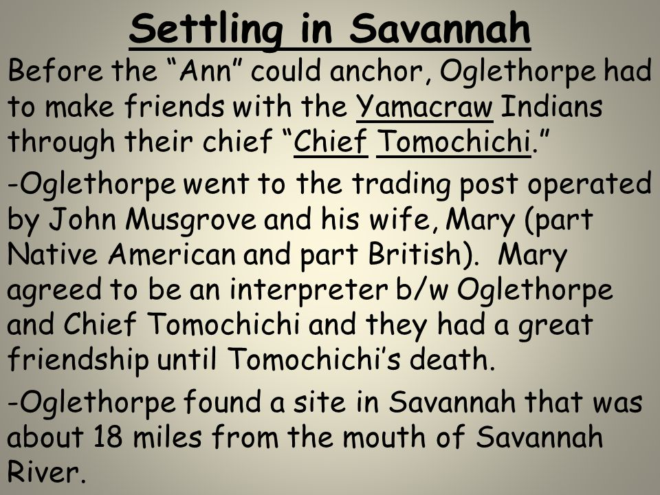 Settling in Savannah Before the Ann could anchor, Oglethorpe had to make friends with the Yamacraw Indians through their chief Chief Tomochichi.