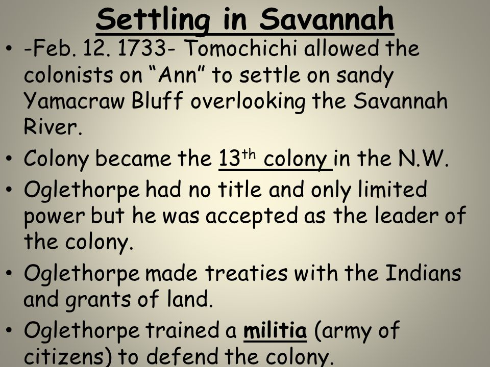 Settling in Savannah -Feb. 12. 1733- Tomochichi allowed the colonists on Ann to settle on sandy Yamacraw Bluff overlooking the Savannah River.