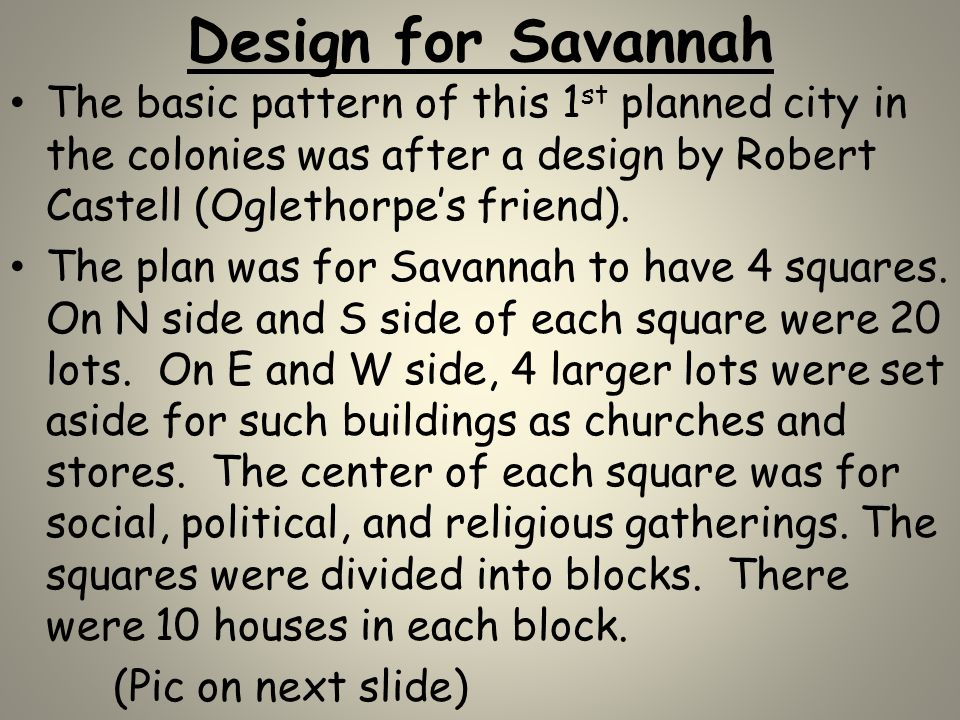 Design for Savannah The basic pattern of this 1st planned city in the colonies was after a design by Robert Castell (Oglethorpe's friend).