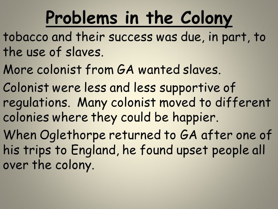 Problems in the Colony tobacco and their success was due, in part, to the use of slaves. More colonist from GA wanted slaves.