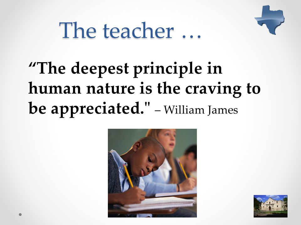 The teacher … The deepest principle in human nature is the craving to be appreciated. – William James.