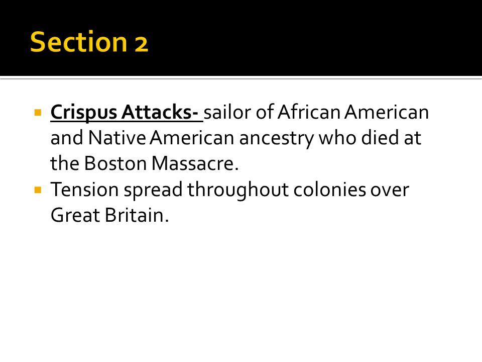 Section 2 Crispus Attacks- sailor of African American and Native American ancestry who died at the Boston Massacre.